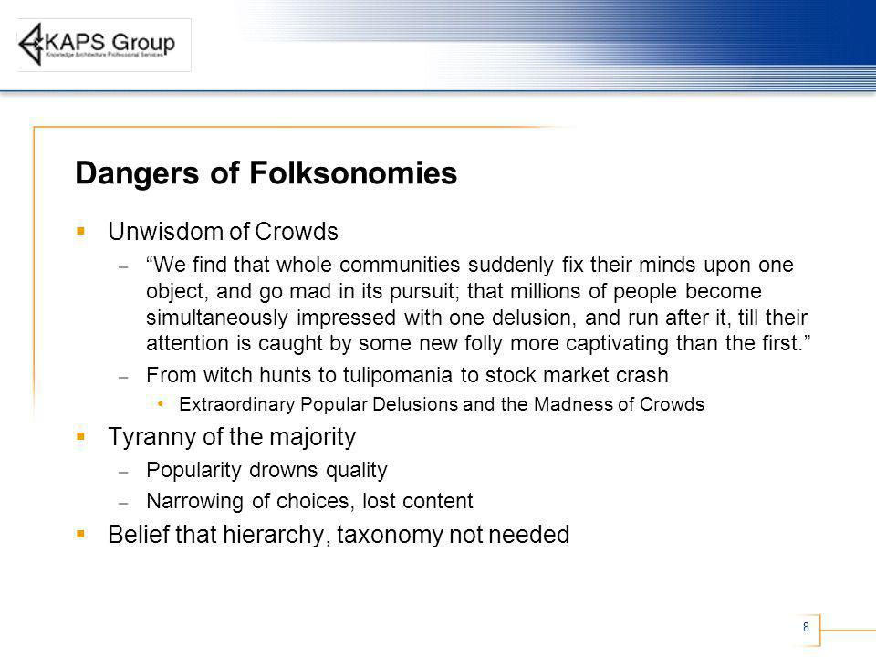 8 Dangers of Folksonomies Unwisdom of Crowds – We find that whole communities suddenly fix their minds upon one object, and go mad in its pursuit; that millions of people become simultaneously impressed with one delusion, and run after it, till their attention is caught by some new folly more captivating than the first.