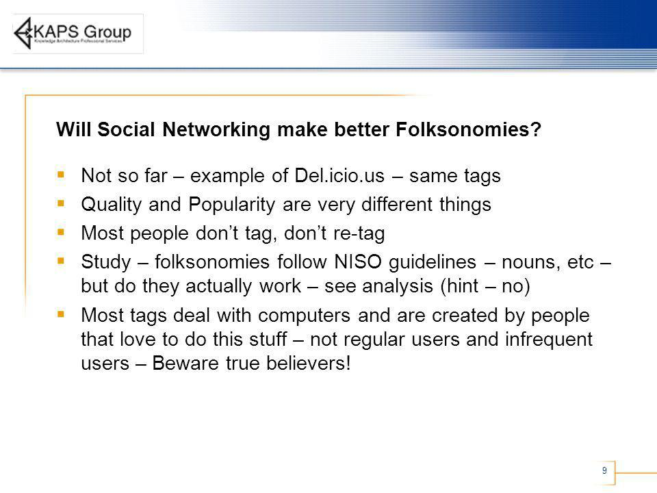9 Will Social Networking make better Folksonomies? Not so far – example of Del.icio.us – same tags Quality and Popularity are very different things Mo