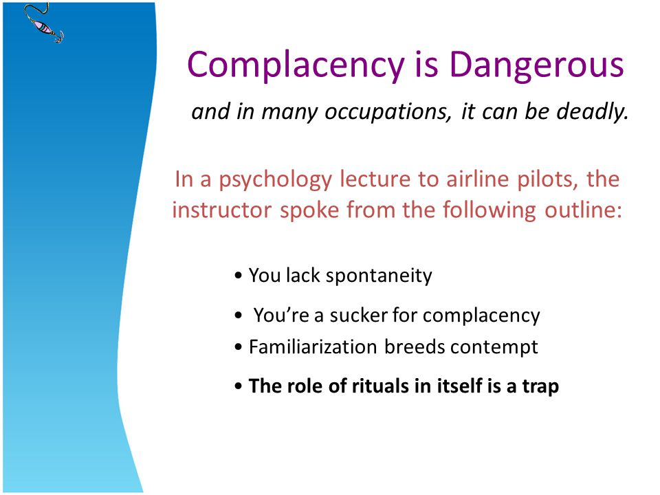 Complacency is Dangerous and in many occupations, it can be deadly. In a psychology lecture to airline pilots, the instructor spoke from the following