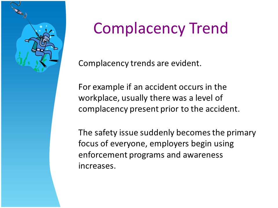 Complacency Trend Complacency trends are evident. For example if an accident occurs in the workplace, usually there was a level of complacency present