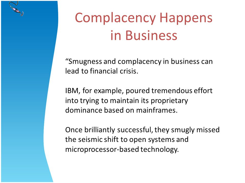 Smugness and complacency in business can lead to financial crisis. IBM, for example, poured tremendous effort into trying to maintain its proprietary