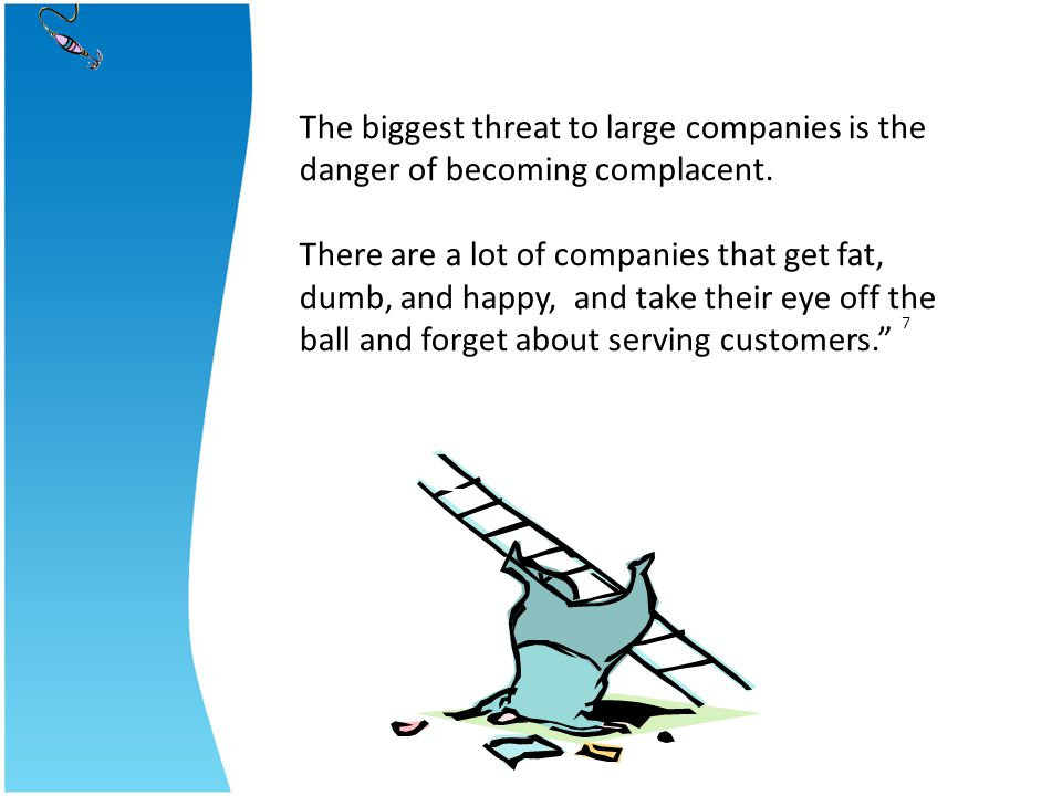 7 The biggest threat to large companies is the danger of becoming complacent. There are a lot of companies that get fat, dumb, and happy, and take the