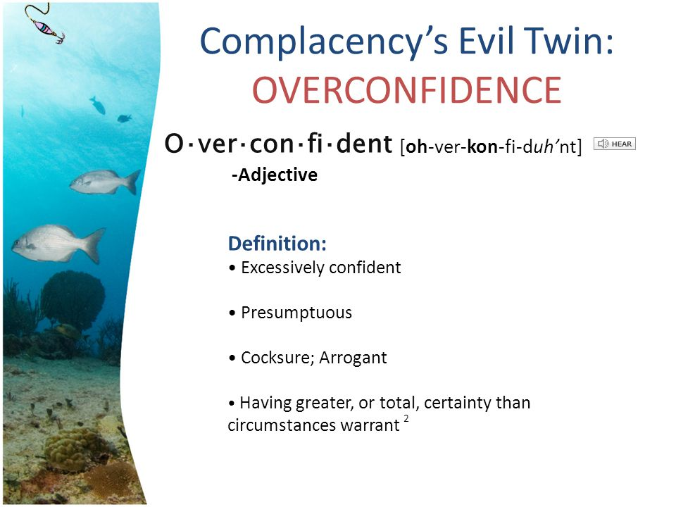 Complacencys Evil Twin: OVERCONFIDENCE Definition: Excessively confident Presumptuous Cocksure; Arrogant Having greater, or total, certainty than circ