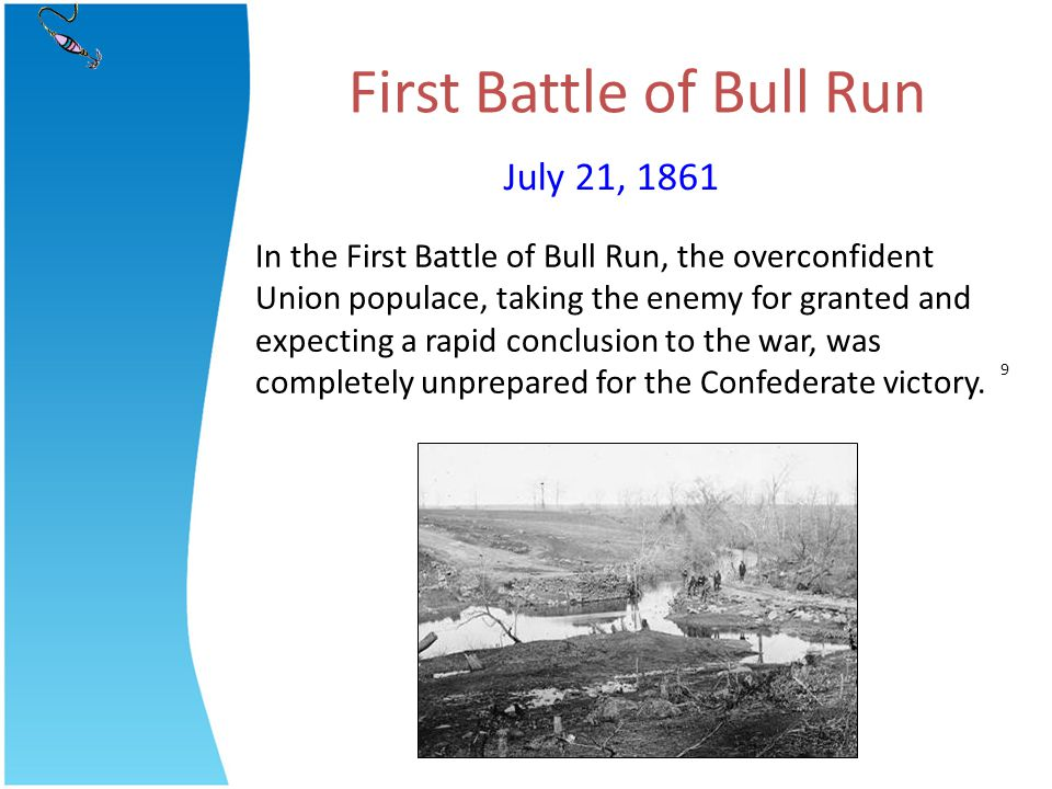 First Battle of Bull Run In the First Battle of Bull Run, the overconfident Union populace, taking the enemy for granted and expecting a rapid conclus