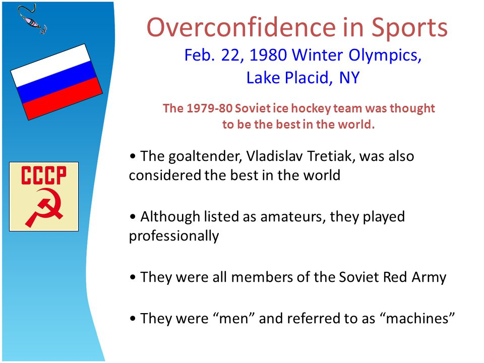 Overconfidence in Sports Feb. 22, 1980 Winter Olympics, Lake Placid, NY The goaltender, Vladislav Tretiak, was also considered the best in the world A