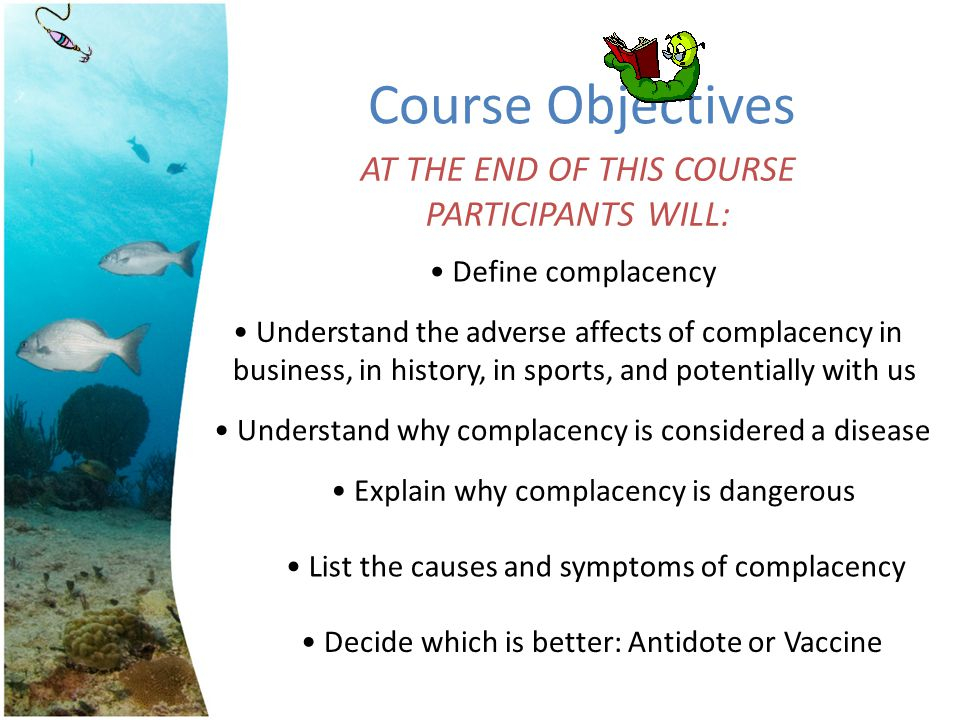 Course Objectives AT THE END OF THIS COURSE PARTICIPANTS WILL: Define complacency Understand the adverse affects of complacency in business, in histor