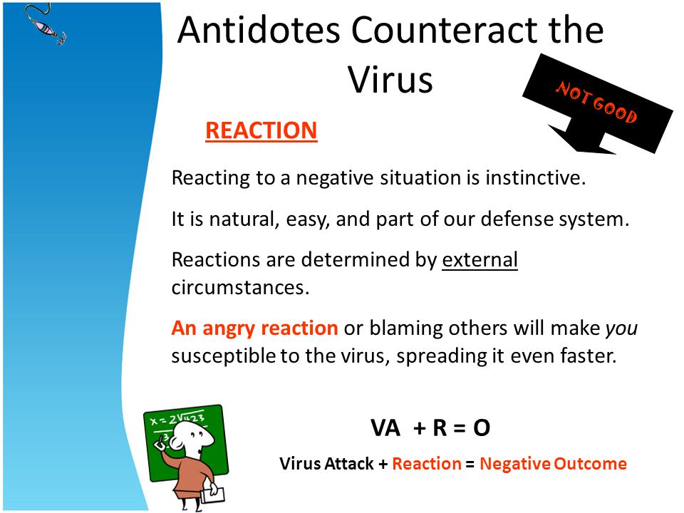 Antidotes Counteract the Virus Reacting to a negative situation is instinctive. It is natural, easy, and part of our defense system. Reactions are det
