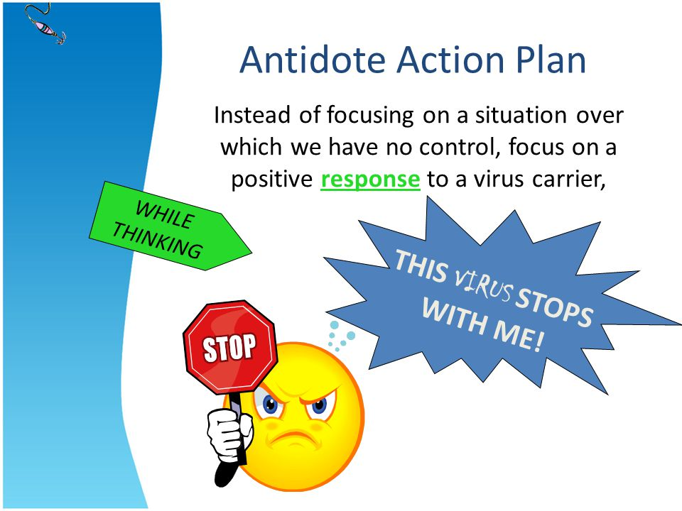 THIS VIRUS STOPS WITH ME! WHILE THINKING Antidote Action Plan Instead of focusing on a situation over which we have no control, focus on a positive re