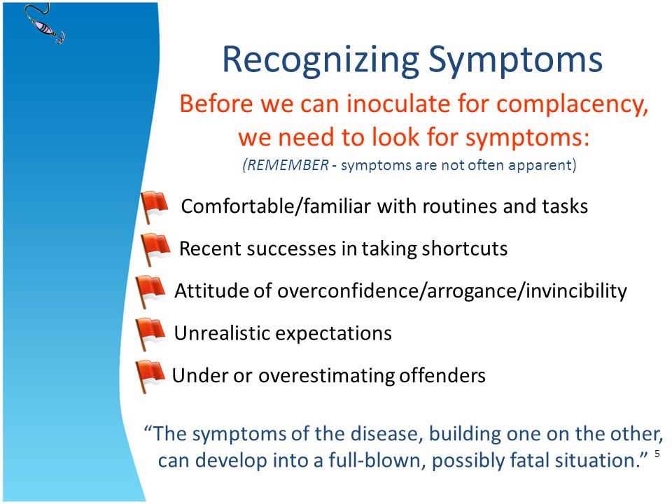 Recognizing Symptoms Before we can inoculate for complacency, we need to look for symptoms: The symptoms of the disease, building one on the other, ca