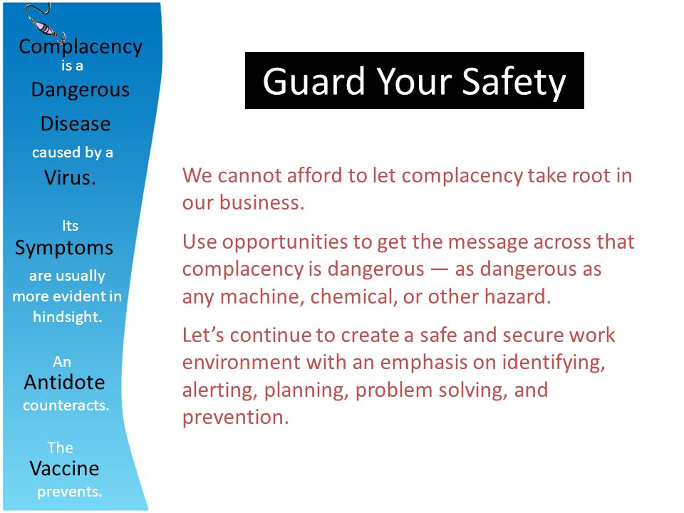 Guard Your Safety We cannot afford to let complacency take root in our business. Use opportunities to get the message across that complacency is dange