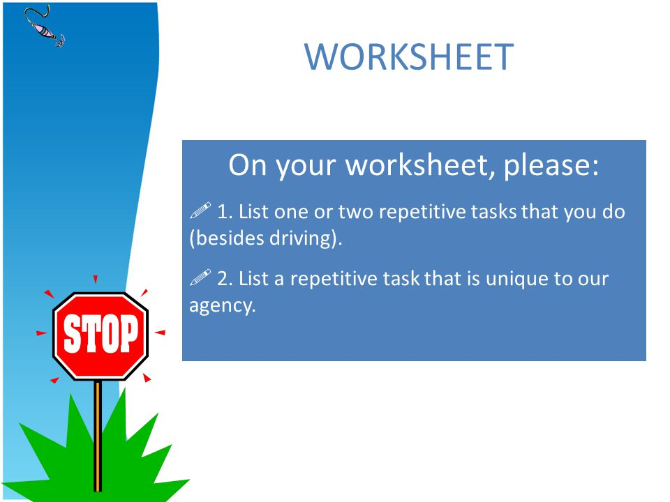 WORKSHEET On your worksheet, please: 1. List one or two repetitive tasks that you do (besides driving). 2. List a repetitive task that is unique to ou