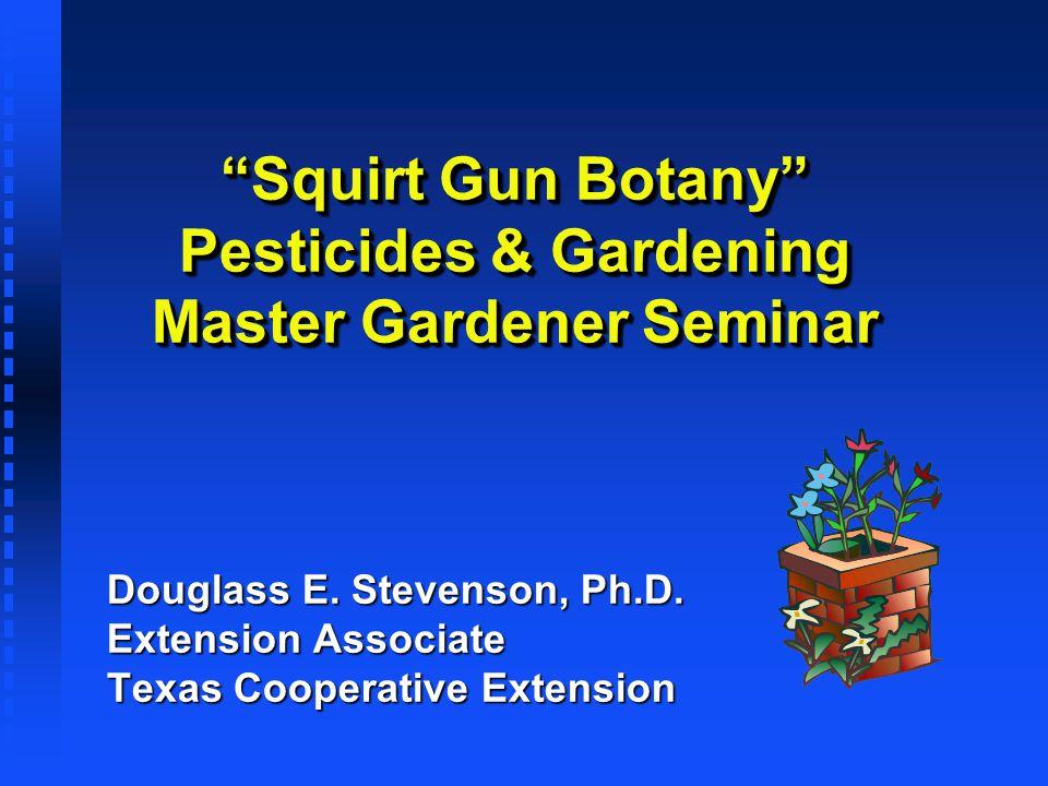 Squirt Gun Botany Pesticides & Gardening Master Gardener Seminar Douglass E. Stevenson, Ph.D. Extension Associate Texas Cooperative Extension