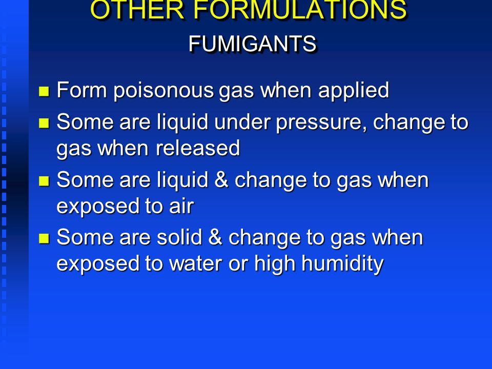 OTHER FORMULATIONS FUMIGANTS n Form poisonous gas when applied n Some are liquid under pressure, change to gas when released n Some are liquid & chang