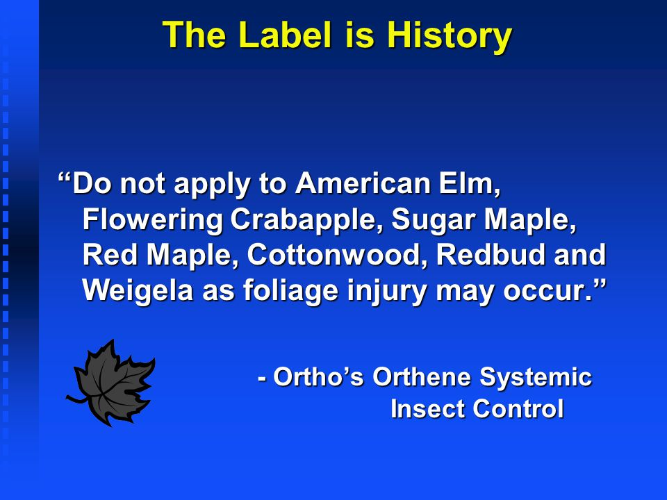 The Label is History Do not apply to American Elm, Flowering Crabapple, Sugar Maple, Red Maple, Cottonwood, Redbud and Weigela as foliage injury may o