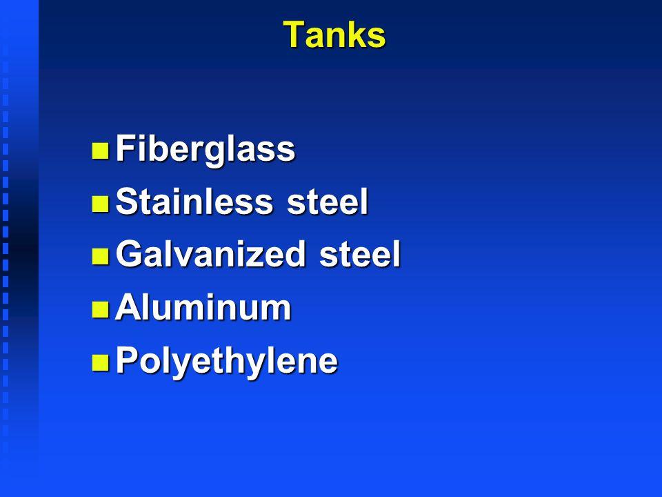 TanksTanks n Fiberglass n Stainless steel n Galvanized steel n Aluminum n Polyethylene