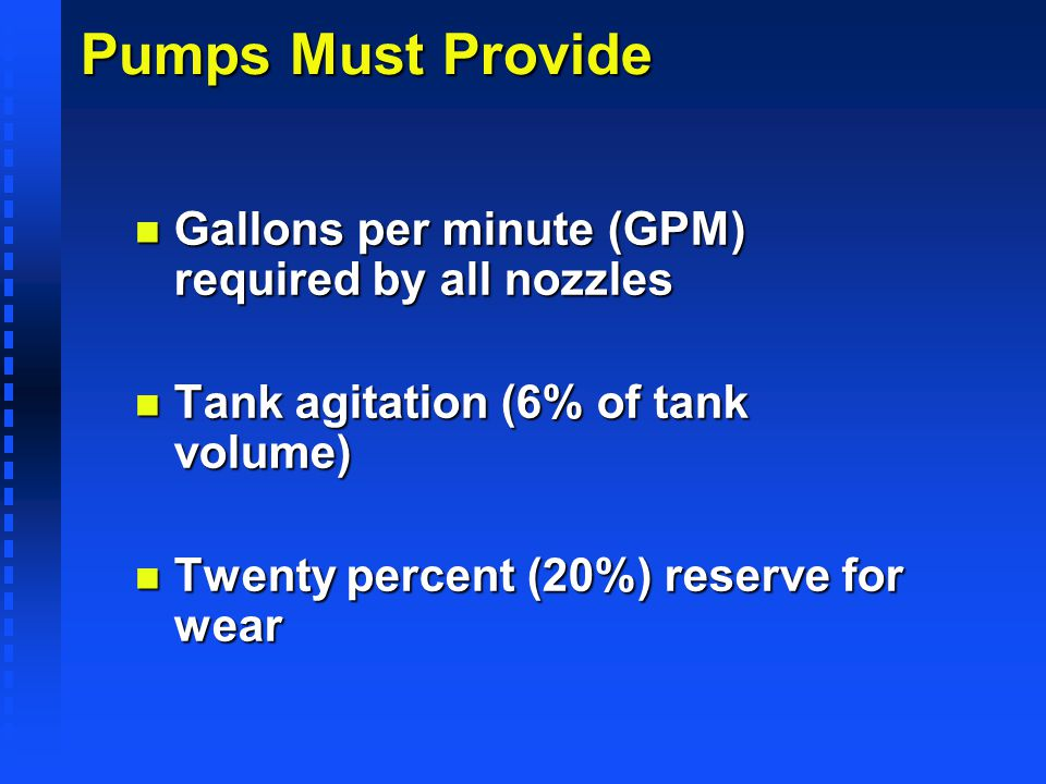 Pumps Must Provide n Gallons per minute (GPM) required by all nozzles n Tank agitation (6% of tank volume) n Twenty percent (20%) reserve for wear