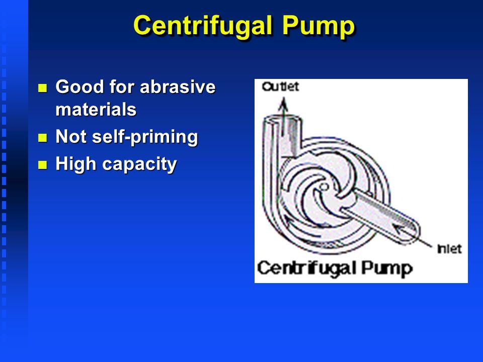 Centrifugal Pump n Good for abrasive materials n Not self-priming n High capacity