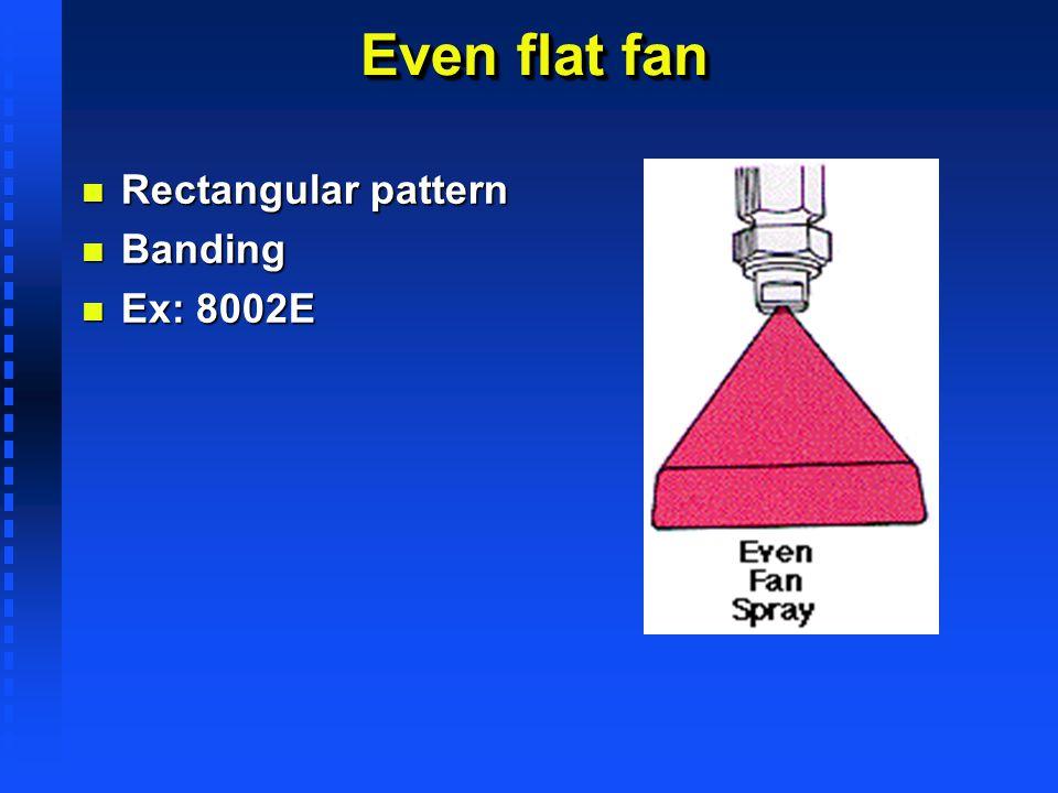 Even flat fan n Rectangular pattern n Banding n Ex: 8002E
