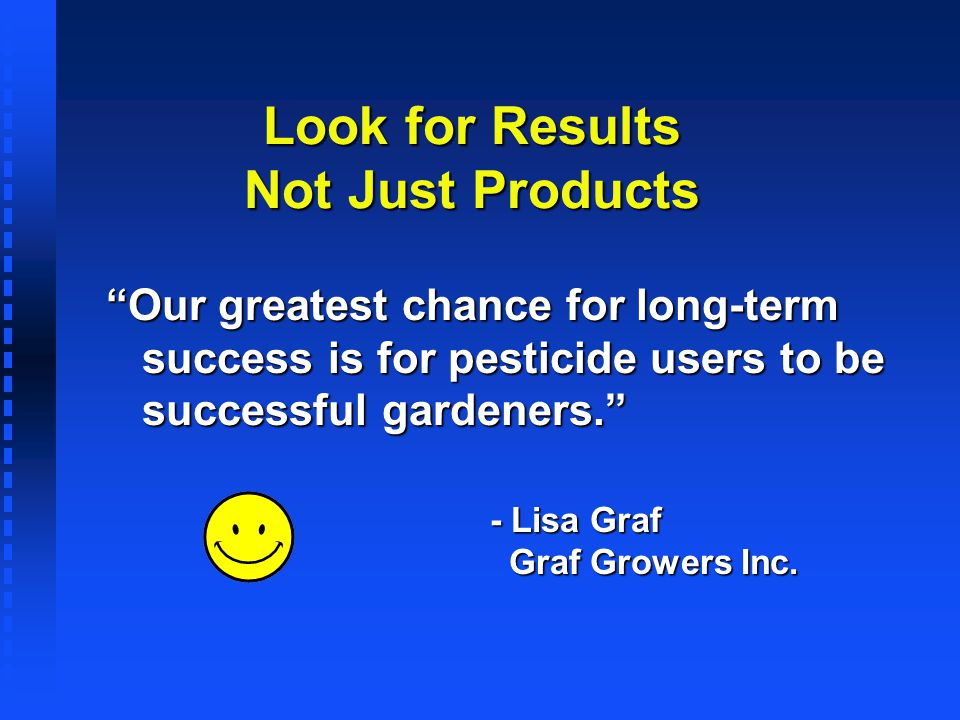 Look for Results Not Just Products Our greatest chance for long-term success is for pesticide users to be successful gardeners. - Lisa Graf Graf Growe