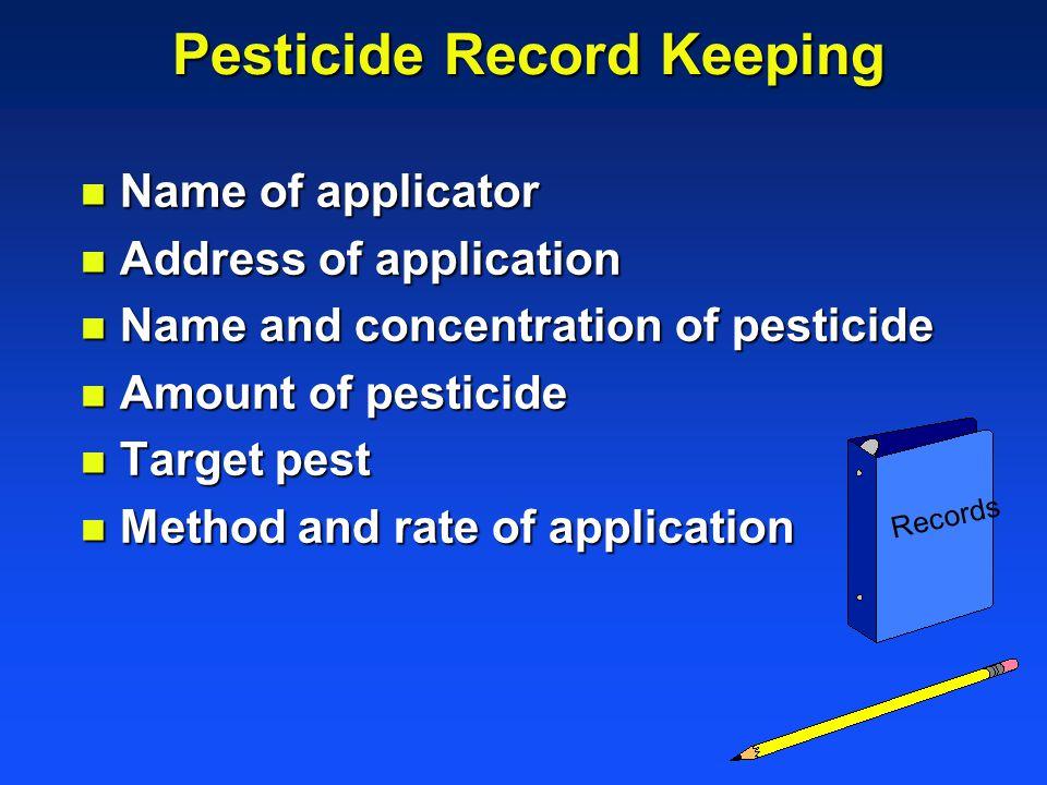 Pesticide Record Keeping n Name of applicator n Address of application n Name and concentration of pesticide n Amount of pesticide n Target pest n Met