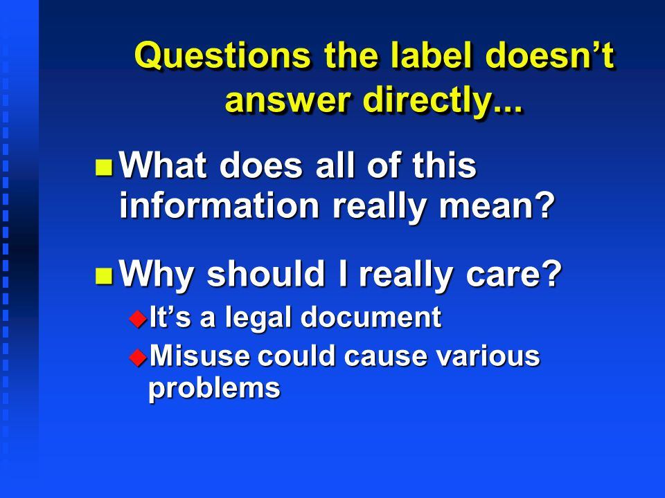 Questions the label doesnt answer directly... n What does all of this information really mean? n Why should I really care? u Its a legal document u Mi