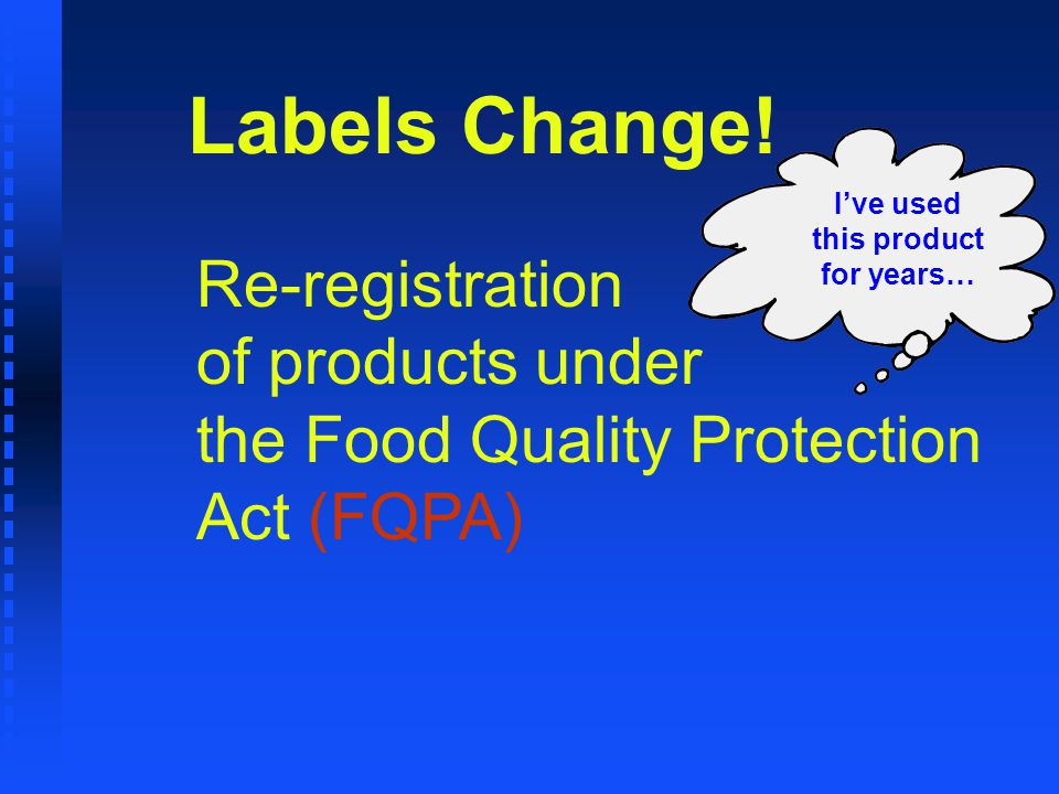 Ive used this product for years… Labels Change! Re-registration of products under the Food Quality Protection Act (FQPA)