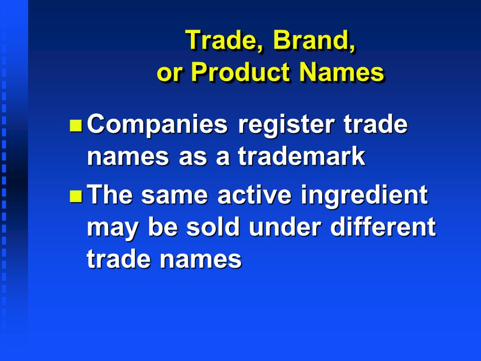 Trade, Brand, or Product Names n Companies register trade names as a trademark n The same active ingredient may be sold under different trade names