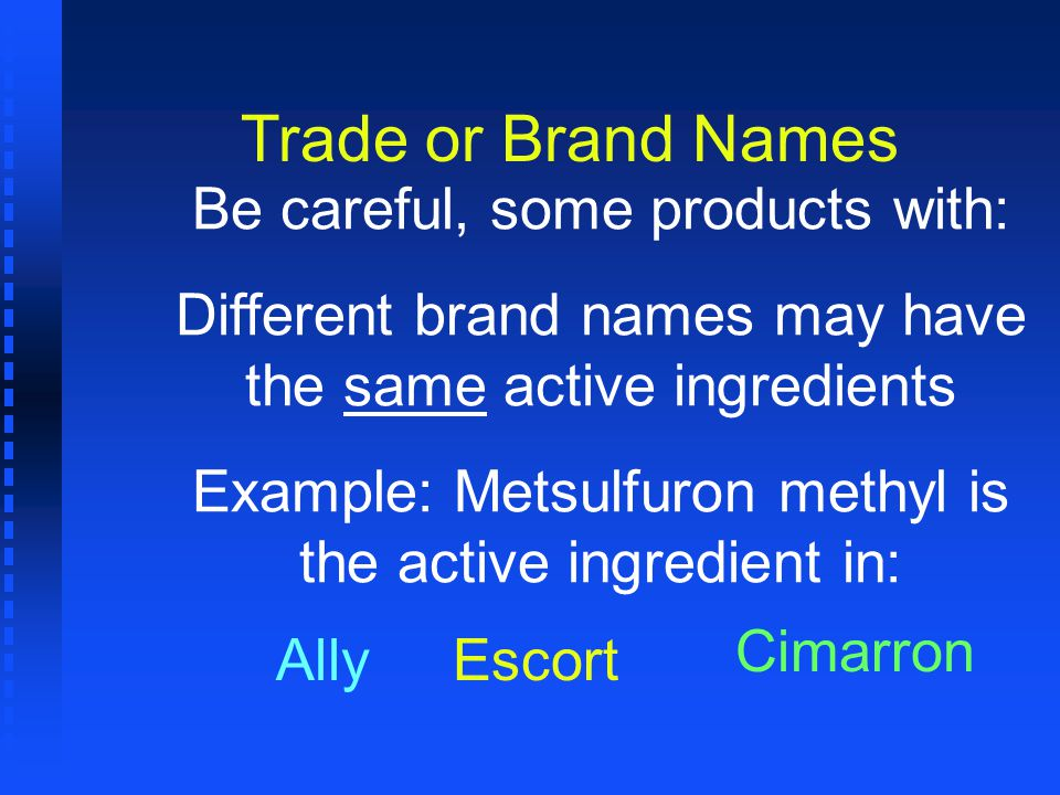 Trade or Brand Names Be careful, some products with: Different brand names may have the same active ingredients Example: Metsulfuron methyl is the act