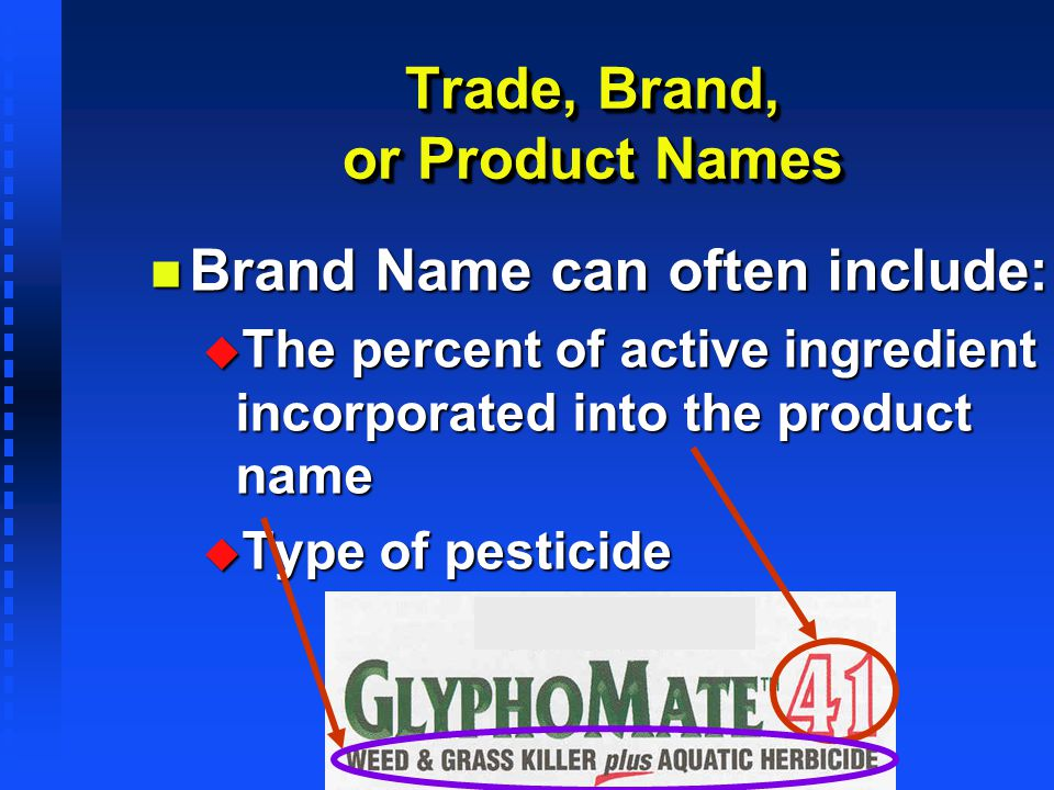 n Brand Name can often include: u The percent of active ingredient incorporated into the product name u Type of pesticide Trade, Brand, or Product Nam