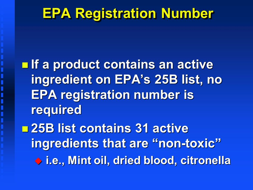 EPA Registration Number n If a product contains an active ingredient on EPAs 25B list, no EPA registration number is required n 25B list contains 31 a
