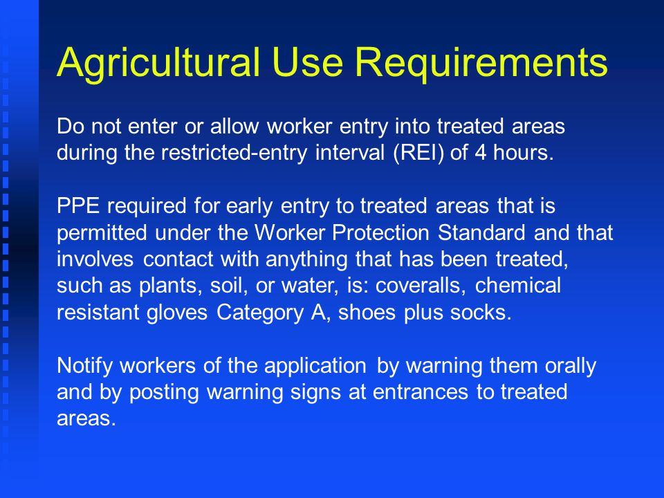 Do not enter or allow worker entry into treated areas during the restricted-entry interval (REI) of 4 hours. PPE required for early entry to treated a