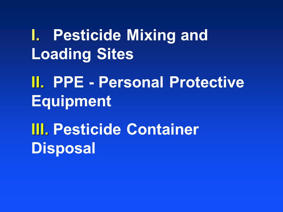 I. I. Pesticide Mixing and Loading Sites II. II. PPE - Personal Protective Equipment III. III. Pesticide Container Disposal