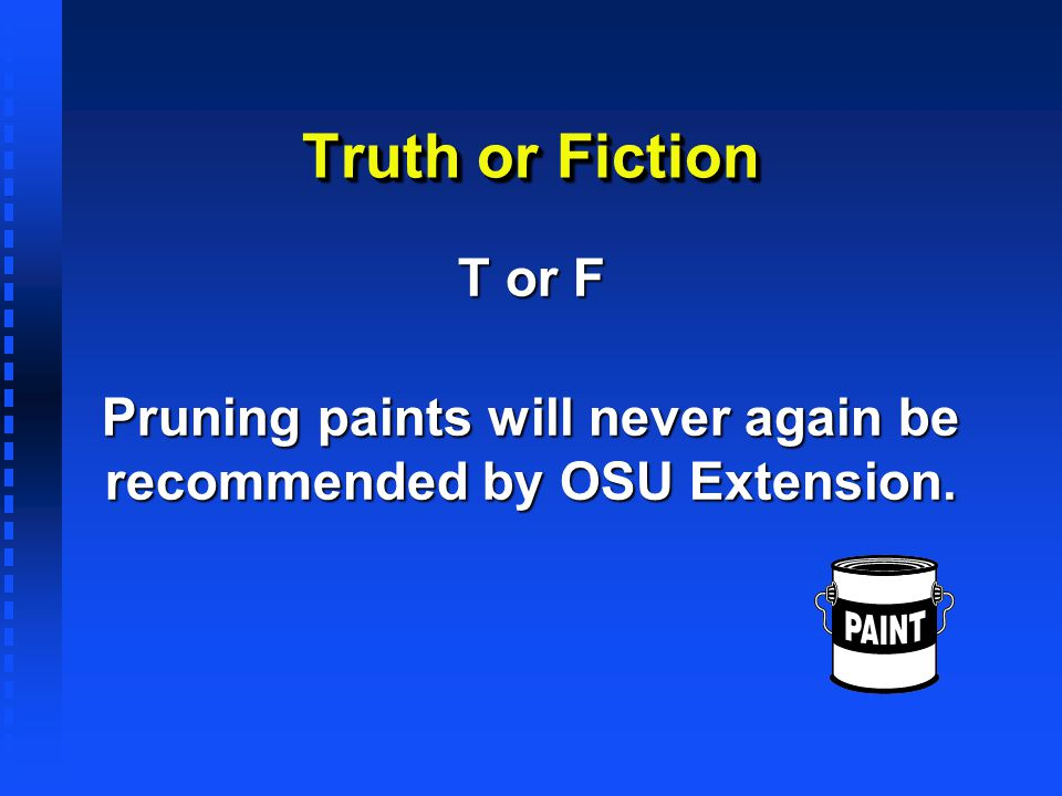 Truth or Fiction T or F Pruning paints will never again be recommended by OSU Extension.