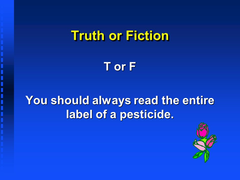 Truth or Fiction T or F You should always read the entire label of a pesticide.
