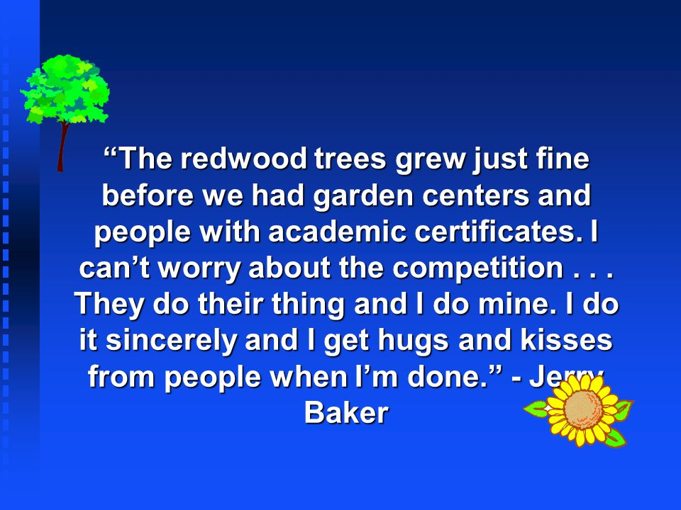 The redwood trees grew just fine before we had garden centers and people with academic certificates. I cant worry about the competition... They do the