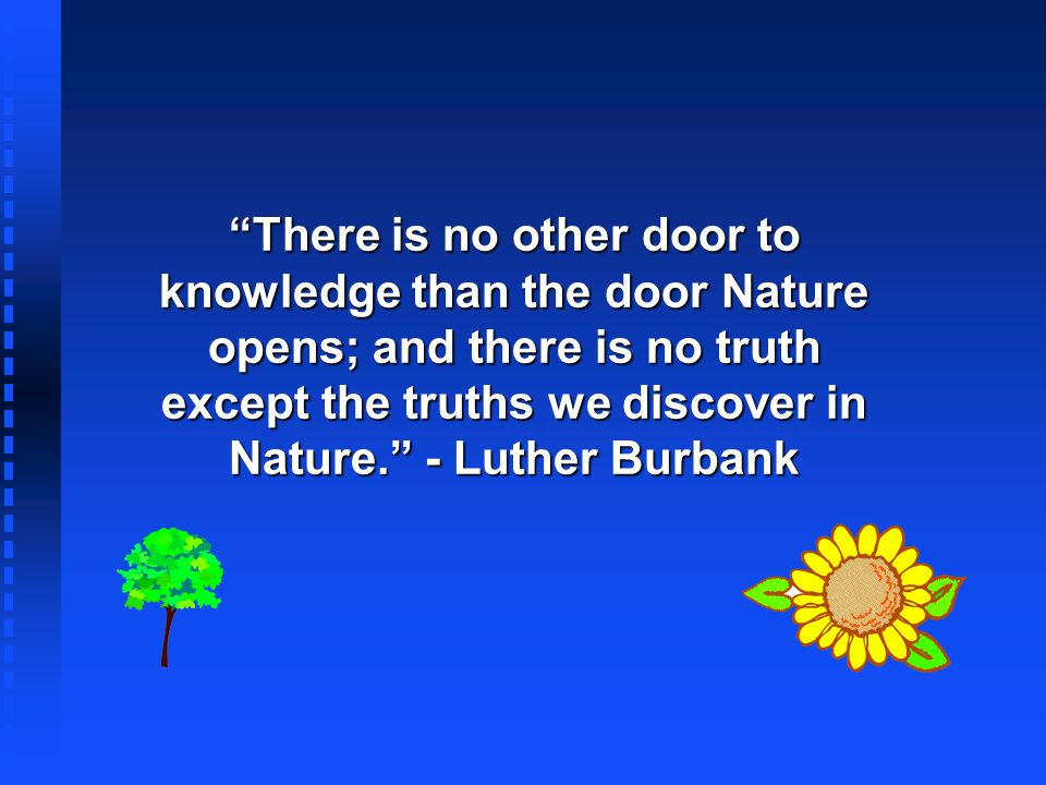 There is no other door to knowledge than the door Nature opens; and there is no truth except the truths we discover in Nature. - Luther Burbank