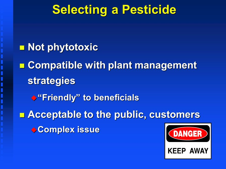 Selecting a Pesticide n Not phytotoxic n Compatible with plant management strategies u Friendly to beneficials n Acceptable to the public, customers u
