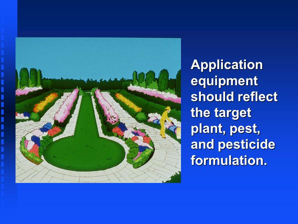 Application equipment should reflect the target plant, pest, and pesticide formulation.