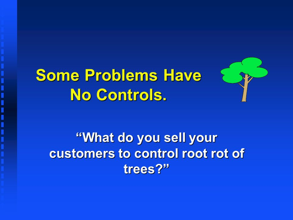 Some Problems Have No Controls. What do you sell your customers to control root rot of trees?