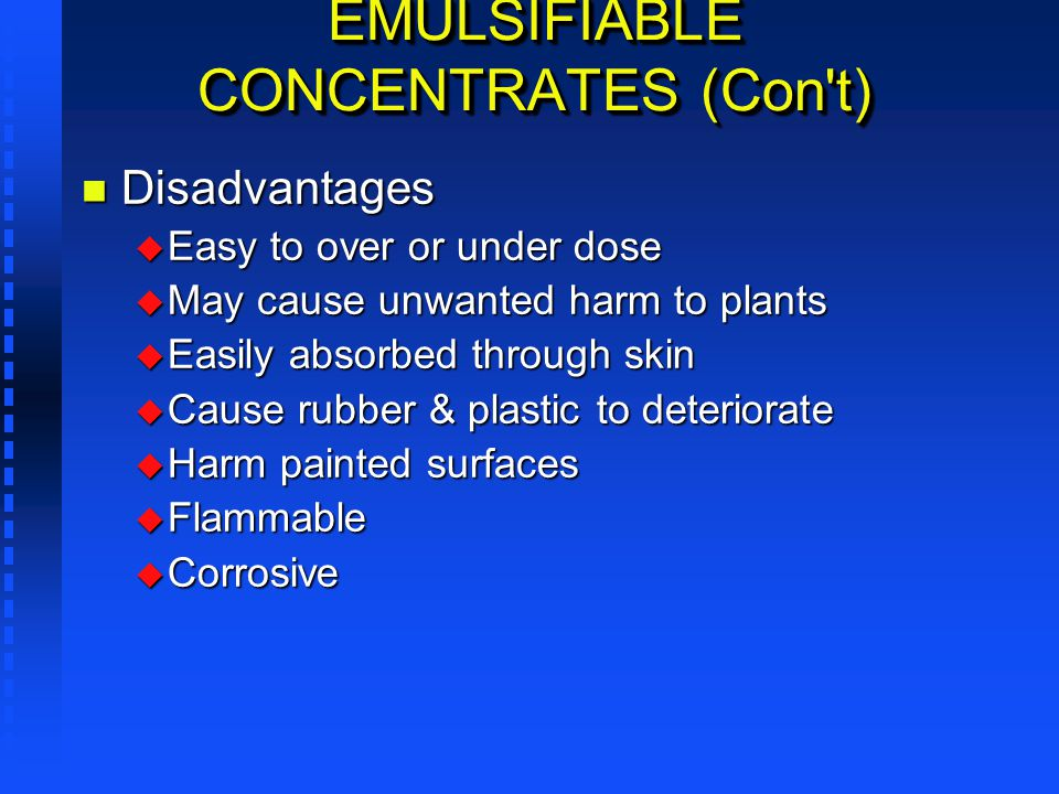 EMULSIFIABLE CONCENTRATES (Con't) n Disadvantages u Easy to over or under dose u May cause unwanted harm to plants u Easily absorbed through skin u Ca