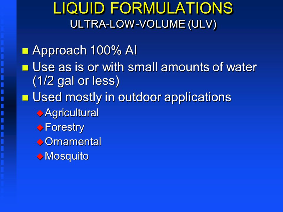 LIQUID FORMULATIONS ULTRA-LOW-VOLUME (ULV) n Approach 100% AI n Use as is or with small amounts of water (1/2 gal or less) n Used mostly in outdoor ap