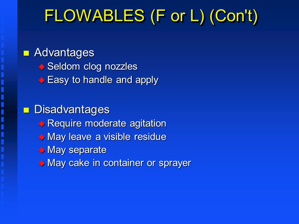 FLOWABLES (F or L) (Con't) n Advantages u Seldom clog nozzles u Easy to handle and apply n Disadvantages u Require moderate agitation u May leave a vi