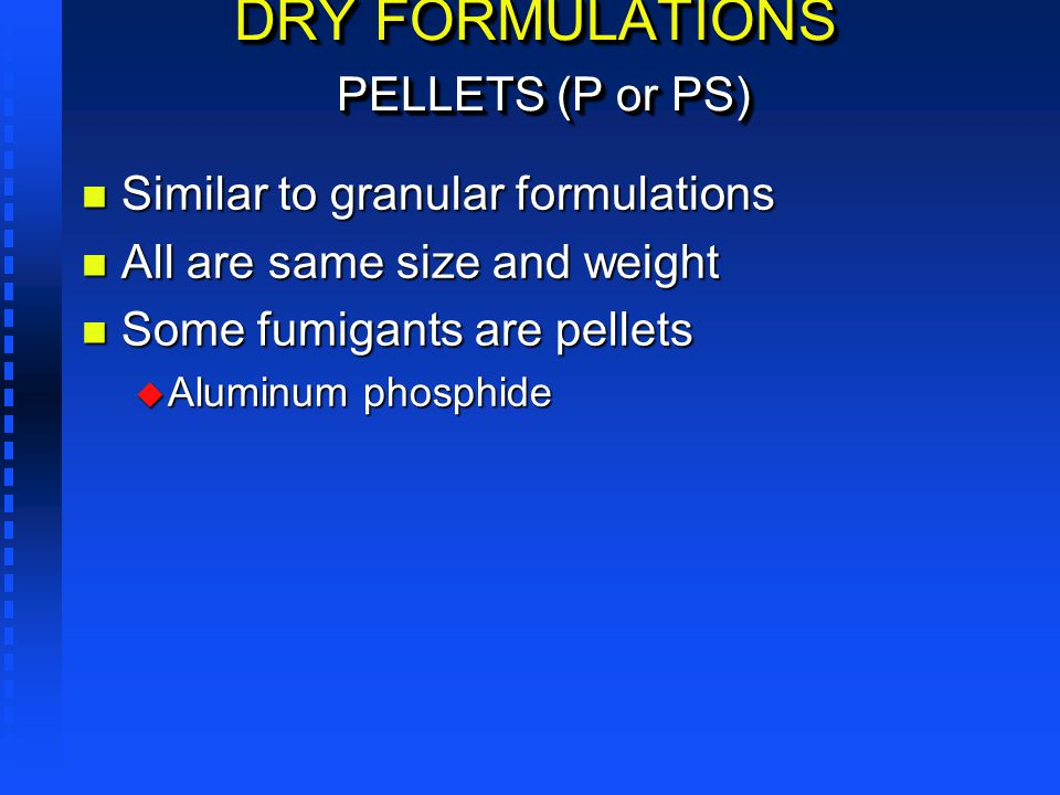 DRY FORMULATIONS PELLETS (P or PS) n Similar to granular formulations n All are same size and weight n Some fumigants are pellets u Aluminum phosphide