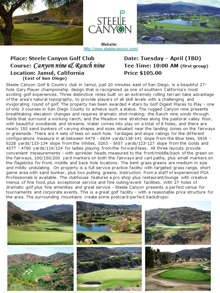 Place: Steele Canyon Golf ClubDate: Tuesday – April (TBD) Course: Canyon nine & Ranch nine Tee Time: 10:00 AM (first group) Location: Jamul, Californi