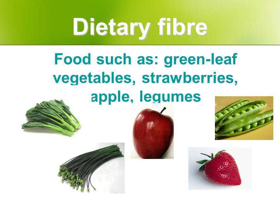 Food such as: green-leaf vegetables, strawberries, apple, legumes Dietary fibre
