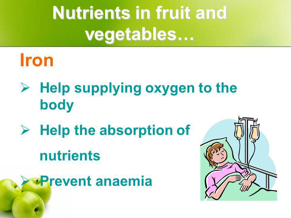 Iron Help supplying oxygen to the body Help the absorption of nutrients Prevent anaemia Nutrients in fruit and vegetables…
