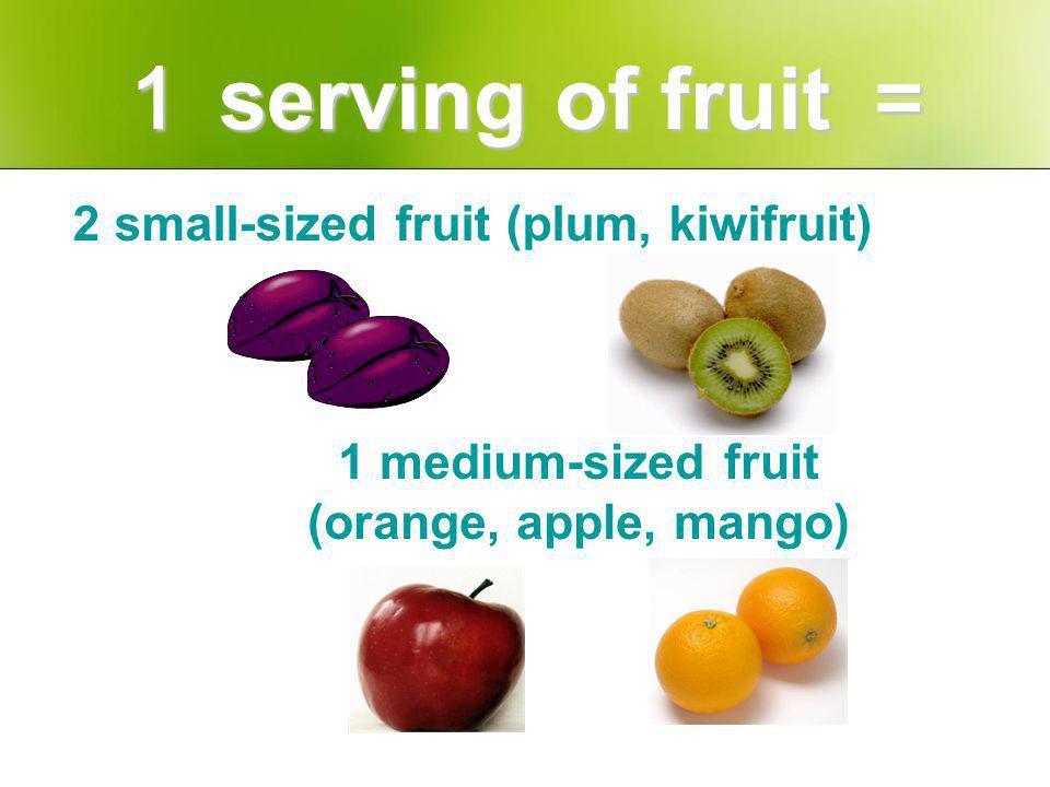 serving of fruit serving of fruit 2 small-sized fruit (plum, kiwifruit) 1 medium-sized fruit (orange, apple, mango)