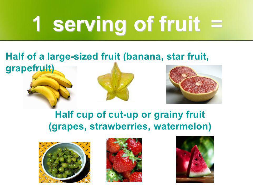Half of a large-sized fruit (banana, star fruit, grapefruit) Half cup of cut-up or grainy fruit (grapes, strawberries, watermelon)