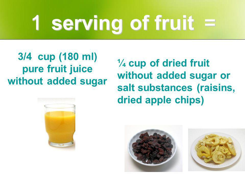 3/4 cup (180 ml) pure fruit juice without added sugar ¼ cup of dried fruit without added sugar or salt substances (raisins, dried apple chips) serving of fruit serving of fruit