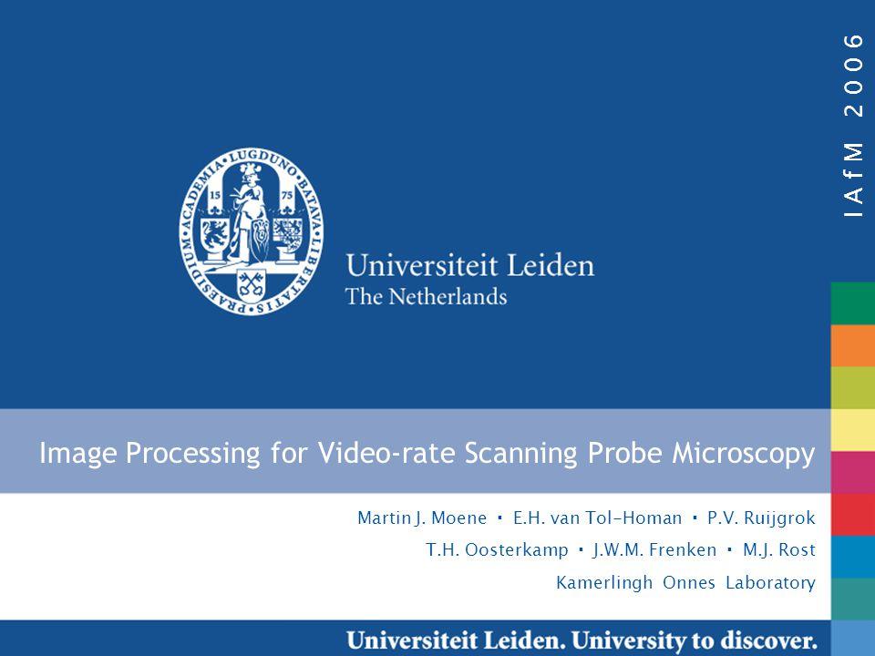 I A f M 2 0 0 6 Martin J. Moene E.H. van Tol-Homan P.V. Ruijgrok T.H. Oosterkamp J.W.M. Frenken M.J. Rost Kamerlingh Onnes Laboratory Image Processing